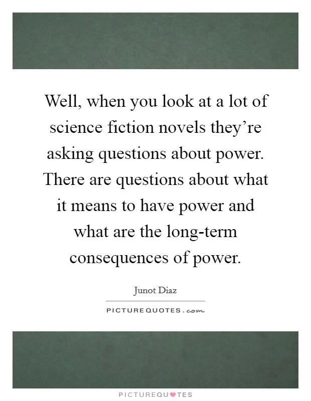 Well, when you look at a lot of science fiction novels they're asking questions about power. There are questions about what it means to have power and what are the long-term consequences of power Picture Quote #1