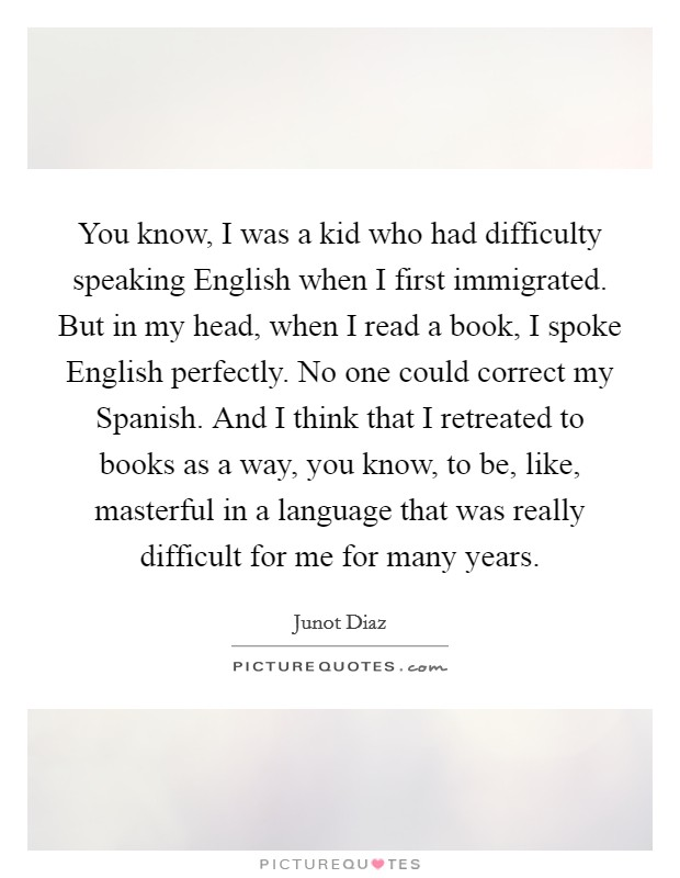 You know, I was a kid who had difficulty speaking English when I first immigrated. But in my head, when I read a book, I spoke English perfectly. No one could correct my Spanish. And I think that I retreated to books as a way, you know, to be, like, masterful in a language that was really difficult for me for many years Picture Quote #1