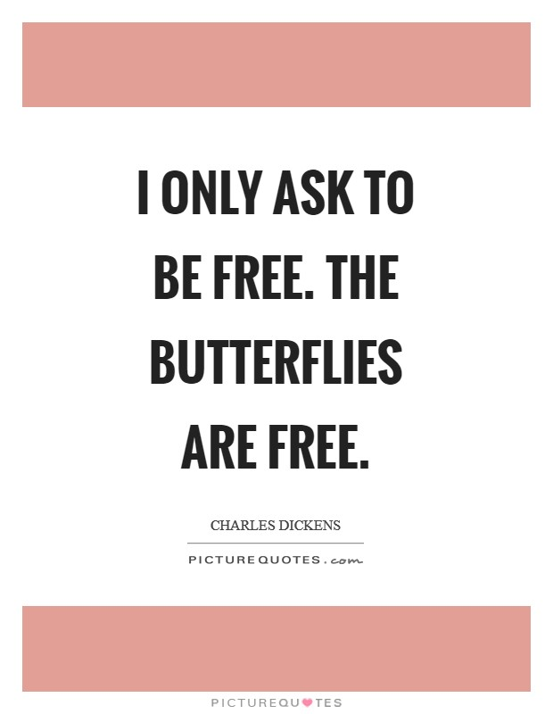 I only ask to be free. The butterflies are free Picture Quote #1