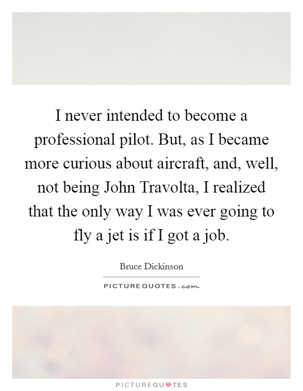 I never intended to become a professional pilot. But, as I became more curious about aircraft, and, well, not being John Travolta, I realized that the only way I was ever going to fly a jet is if I got a job Picture Quote #1