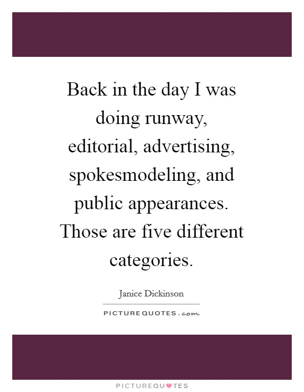 Back in the day I was doing runway, editorial, advertising, spokesmodeling, and public appearances. Those are five different categories Picture Quote #1
