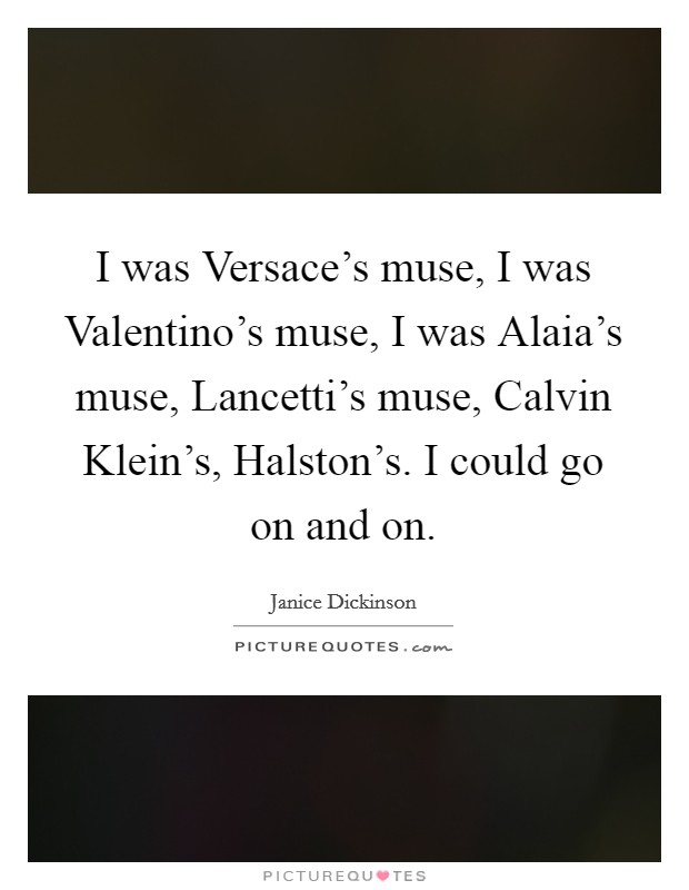 I was Versace's muse, I was Valentino's muse, I was Alaia's muse, Lancetti's muse, Calvin Klein's, Halston's. I could go on and on Picture Quote #1