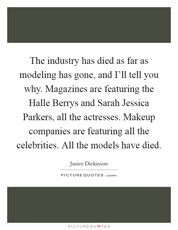 The industry has died as far as modeling has gone, and I'll tell you why. Magazines are featuring the Halle Berrys and Sarah Jessica Parkers, all the actresses. Makeup companies are featuring all the celebrities. All the models have died Picture Quote #1