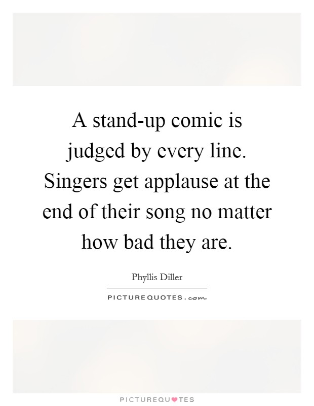 A stand-up comic is judged by every line. Singers get applause at the end of their song no matter how bad they are Picture Quote #1