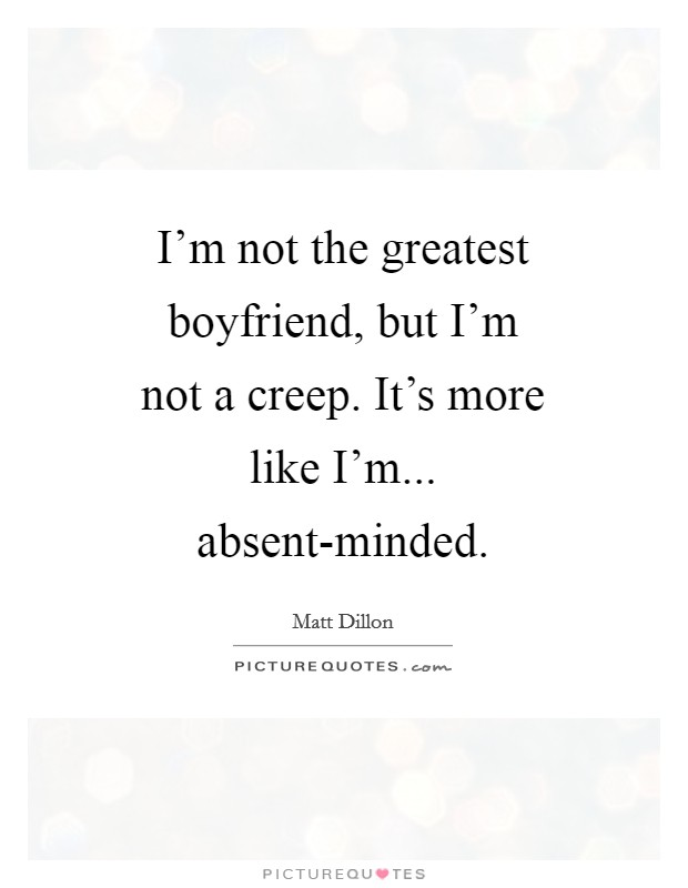 I'm not the greatest boyfriend, but I'm not a creep. It's more like I'm... absent-minded Picture Quote #1