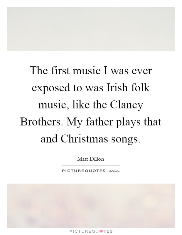 The first music I was ever exposed to was Irish folk music, like the Clancy Brothers. My father plays that and Christmas songs Picture Quote #1