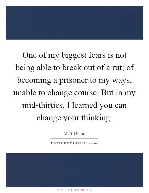 One of my biggest fears is not being able to break out of a rut; of becoming a prisoner to my ways, unable to change course. But in my mid-thirties, I learned you can change your thinking Picture Quote #1