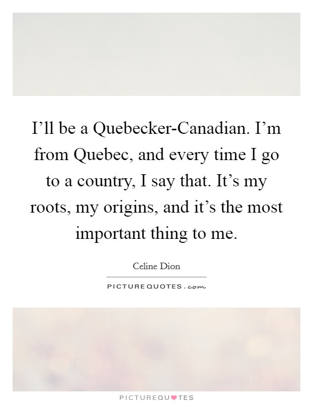 I'll be a Quebecker-Canadian. I'm from Quebec, and every time I go to a country, I say that. It's my roots, my origins, and it's the most important thing to me Picture Quote #1