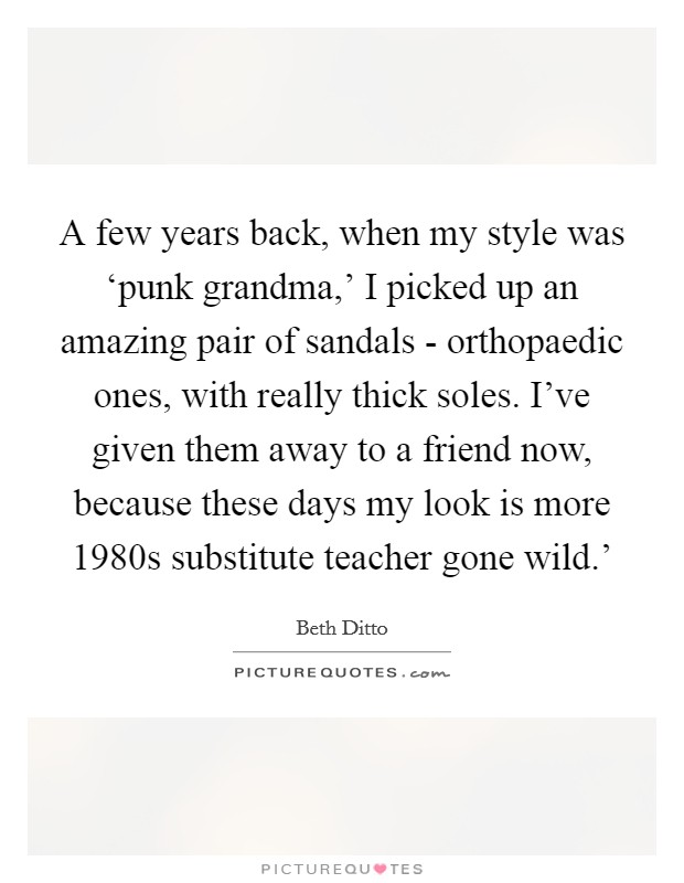 A few years back, when my style was 'punk grandma,' I picked up an amazing pair of sandals - orthopaedic ones, with really thick soles. I've given them away to a friend now, because these days my look is more  1980s substitute teacher gone wild.' Picture Quote #1
