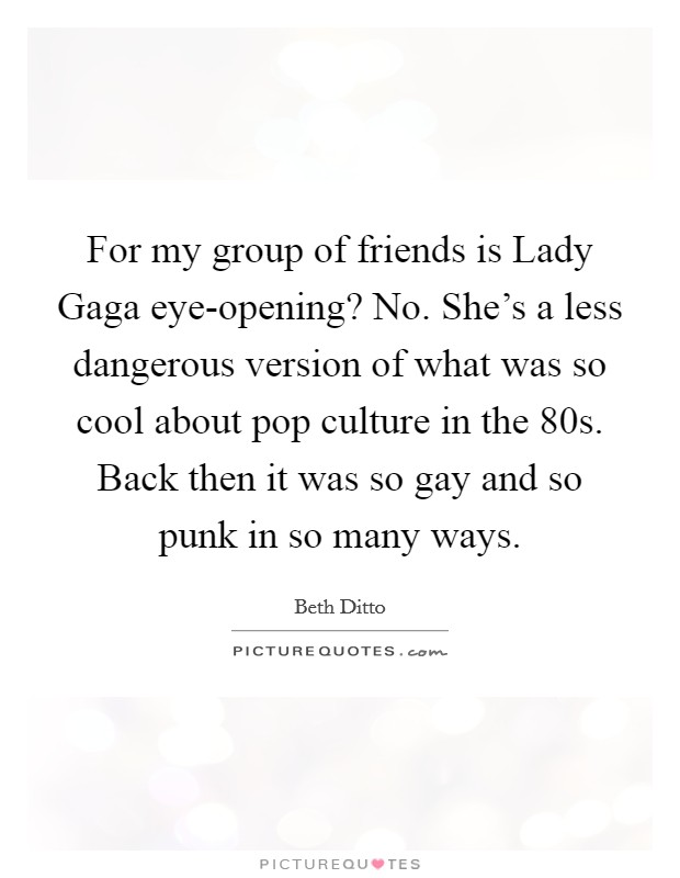 For my group of friends is Lady Gaga eye-opening? No. She's a less dangerous version of what was so cool about pop culture in the  80s. Back then it was so gay and so punk in so many ways Picture Quote #1