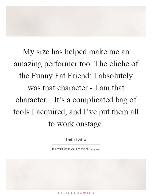 My size has helped make me an amazing performer too. The cliche of the Funny Fat Friend: I absolutely was that character - I am that character... It's a complicated bag of tools I acquired, and I've put them all to work onstage Picture Quote #1