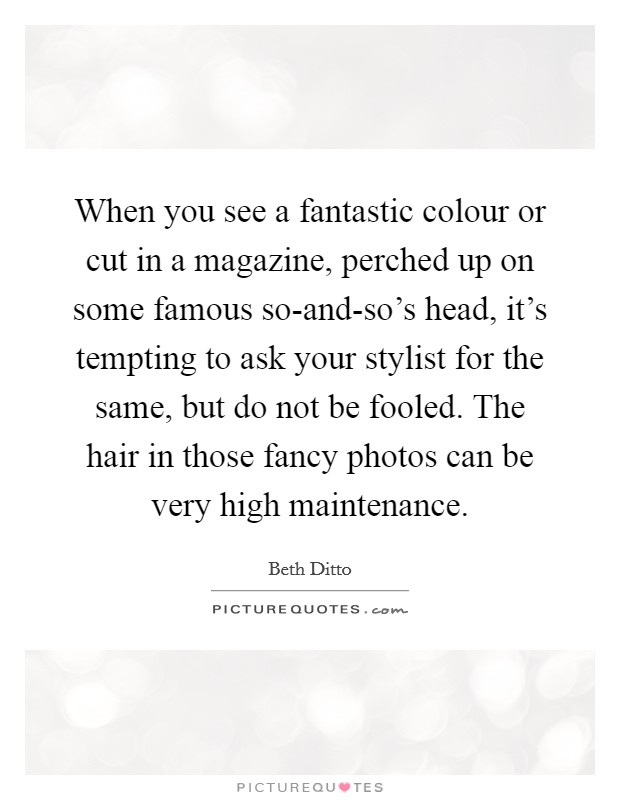 When you see a fantastic colour or cut in a magazine, perched up on some famous so-and-so's head, it's tempting to ask your stylist for the same, but do not be fooled. The hair in those fancy photos can be very high maintenance Picture Quote #1