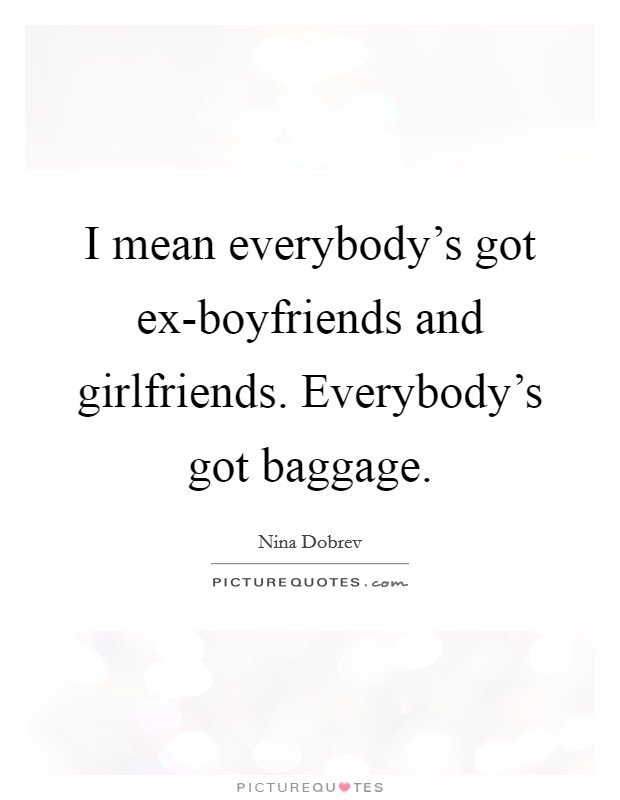 I mean everybody's got ex-boyfriends and girlfriends