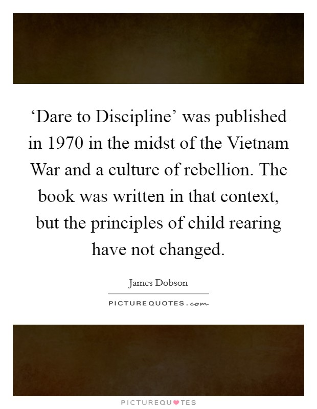 'Dare to Discipline' was published in 1970 in the midst of the Vietnam War and a culture of rebellion. The book was written in that context, but the principles of child rearing have not changed Picture Quote #1