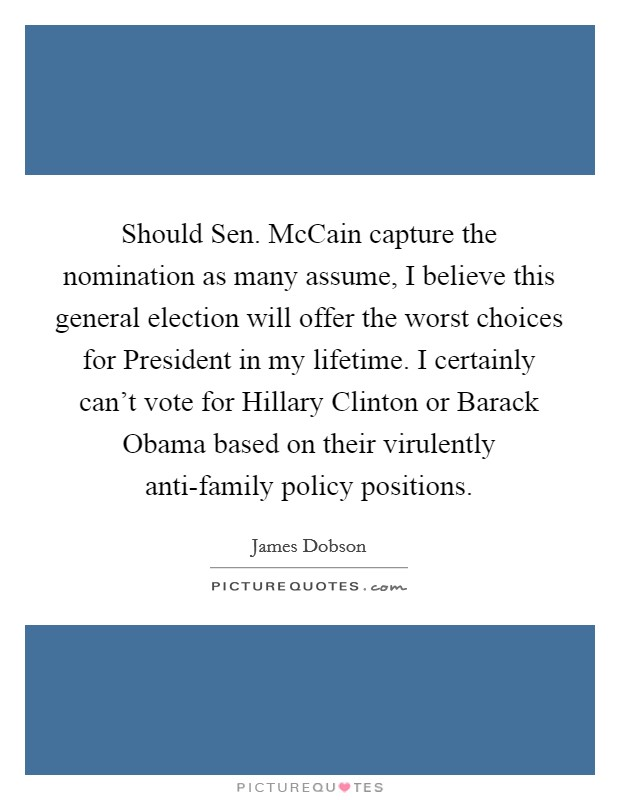 Should Sen. McCain capture the nomination as many assume, I believe this general election will offer the worst choices for President in my lifetime. I certainly can't vote for Hillary Clinton or Barack Obama based on their virulently anti-family policy positions Picture Quote #1