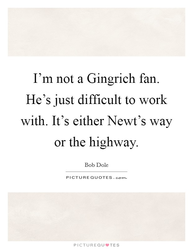 I'm not a Gingrich fan. He's just difficult to work with. It's either Newt's way or the highway Picture Quote #1