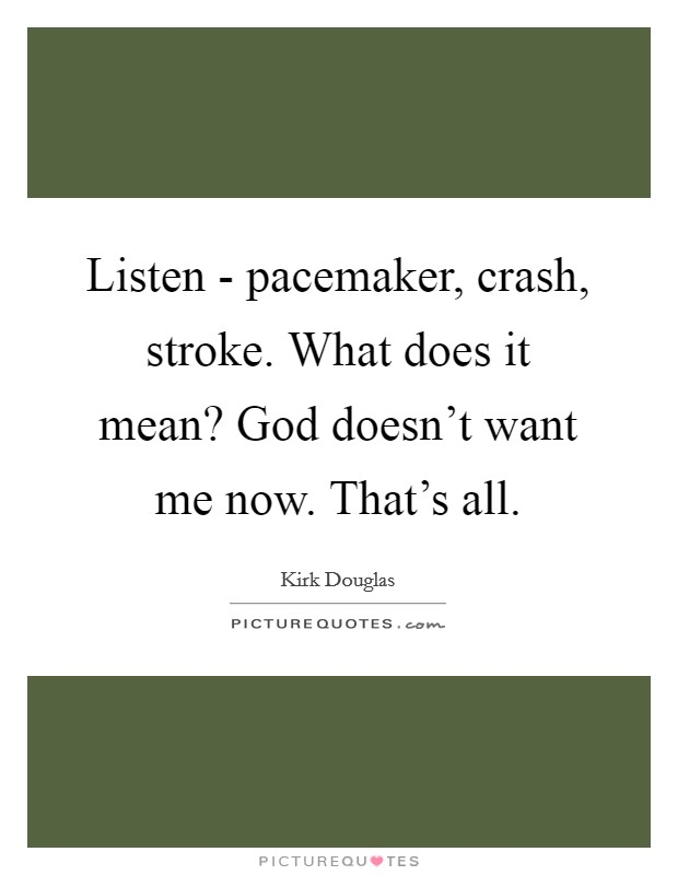 Listen - pacemaker, crash, stroke. What does it mean? God doesn't want me now. That's all Picture Quote #1
