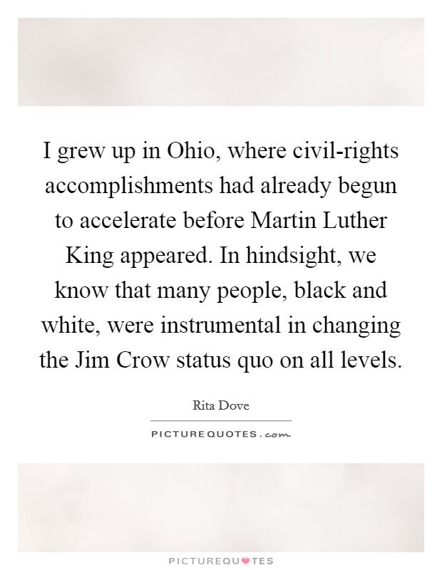 I grew up in Ohio, where civil-rights accomplishments had already begun to accelerate before Martin Luther King appeared. In hindsight, we know that many people, black and white, were instrumental in changing the Jim Crow status quo on all levels Picture Quote #1