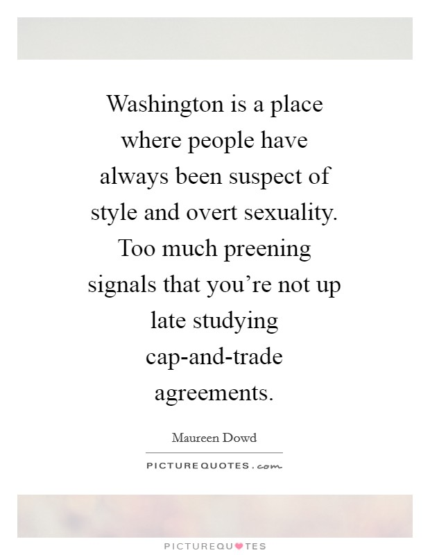 Washington is a place where people have always been suspect of style and overt sexuality. Too much preening signals that you're not up late studying cap-and-trade agreements Picture Quote #1