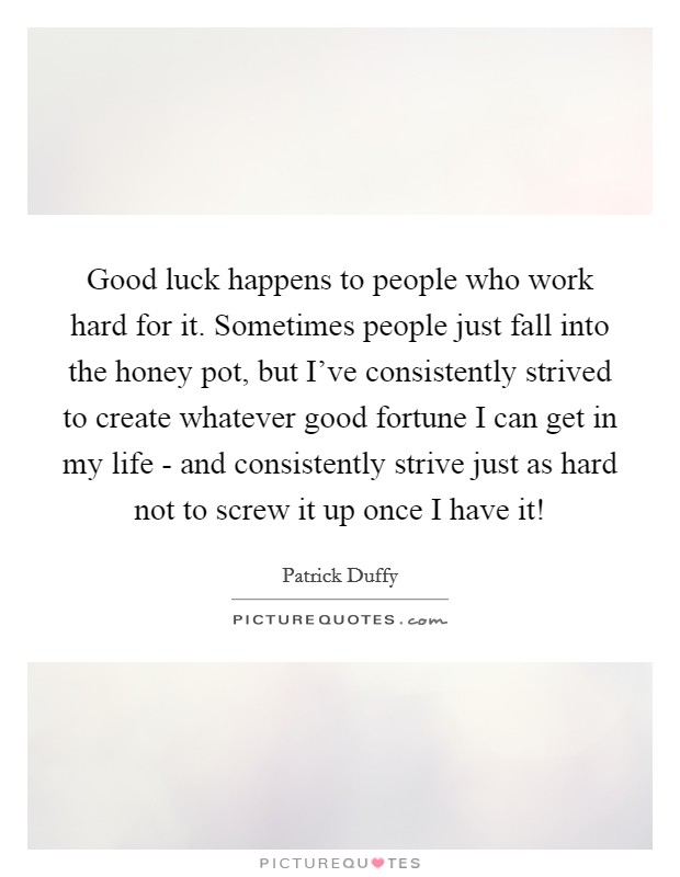 Good luck happens to people who work hard for it. Sometimes people just fall into the honey pot, but I've consistently strived to create whatever good fortune I can get in my life - and consistently strive just as hard not to screw it up once I have it! Picture Quote #1