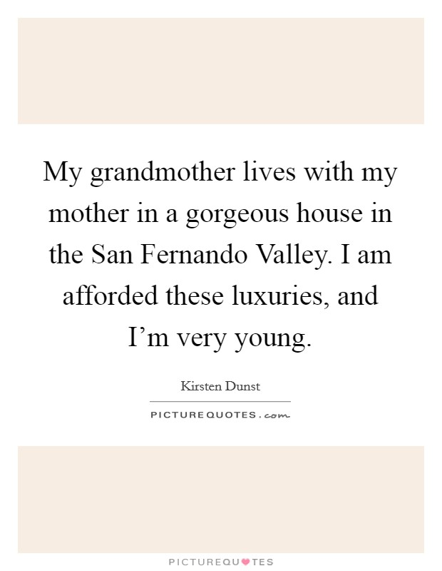 My grandmother lives with my mother in a gorgeous house in the San Fernando Valley. I am afforded these luxuries, and I'm very young Picture Quote #1
