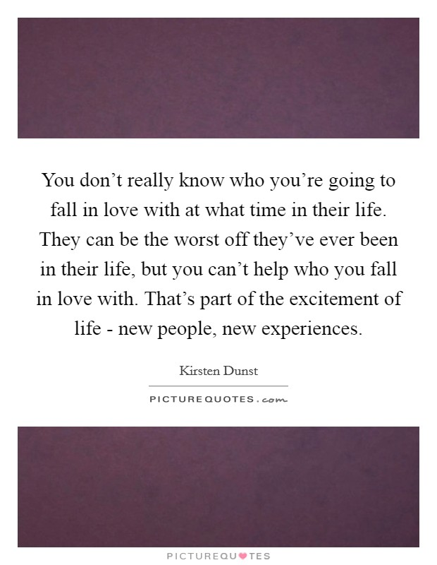 You don't really know who you're going to fall in love with at what time in their life. They can be the worst off they've ever been in their life, but you can't help who you fall in love with. That's part of the excitement of life - new people, new experiences Picture Quote #1