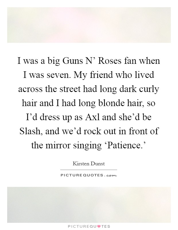 I was a big Guns N' Roses fan when I was seven. My friend who lived across the street had long dark curly hair and I had long blonde hair, so I'd dress up as Axl and she'd be Slash, and we'd rock out in front of the mirror singing 'Patience.' Picture Quote #1