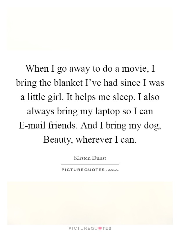 When I go away to do a movie, I bring the blanket I've had since I was a little girl. It helps me sleep. I also always bring my laptop so I can E-mail friends. And I bring my dog, Beauty, wherever I can Picture Quote #1
