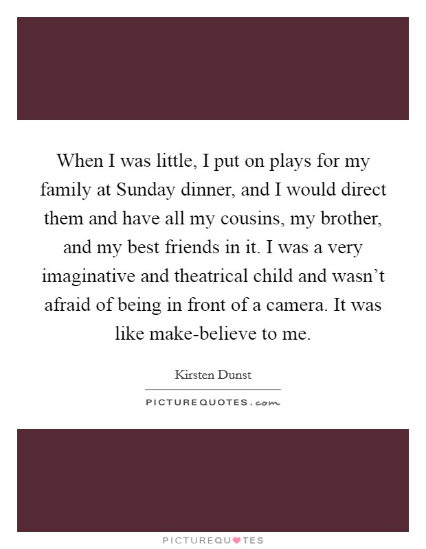 When I was little, I put on plays for my family at Sunday dinner, and I would direct them and have all my cousins, my brother, and my best friends in it. I was a very imaginative and theatrical child and wasn't afraid of being in front of a camera. It was like make-believe to me Picture Quote #1