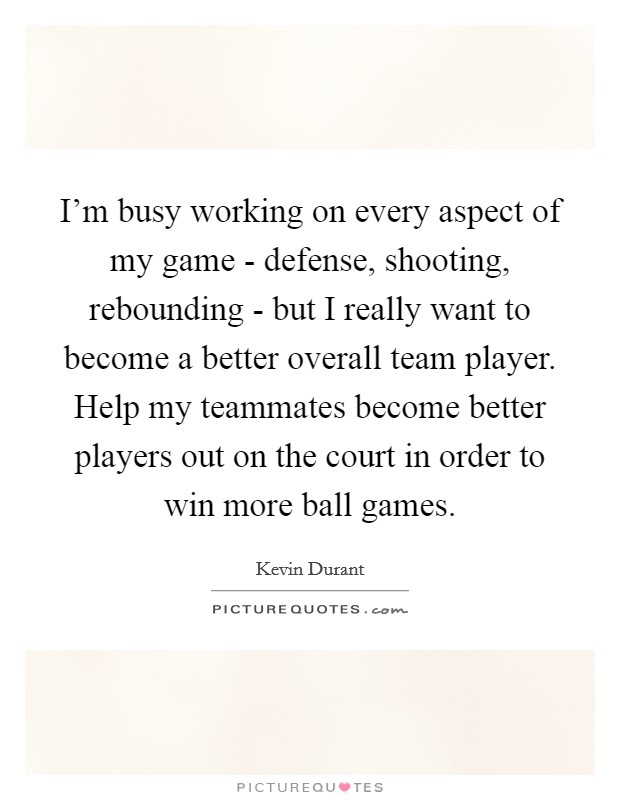 I'm busy working on every aspect of my game - defense, shooting, rebounding - but I really want to become a better overall team player. Help my teammates become better players out on the court in order to win more ball games Picture Quote #1