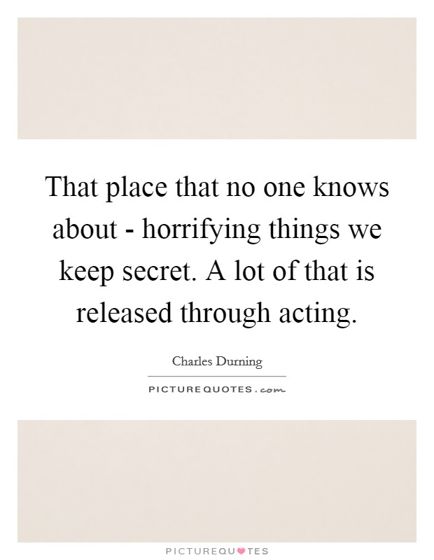 That place that no one knows about - horrifying things we keep secret. A lot of that is released through acting Picture Quote #1