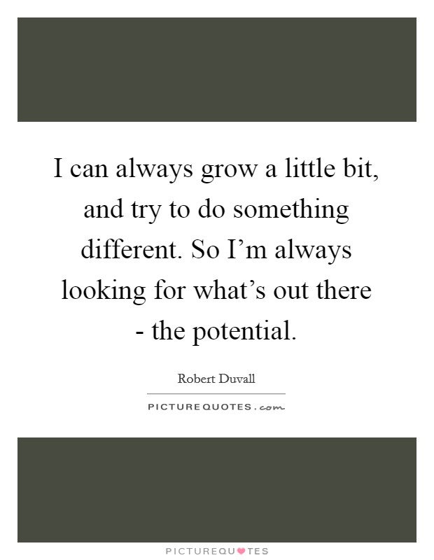 I can always grow a little bit, and try to do something different. So I'm always looking for what's out there - the potential Picture Quote #1