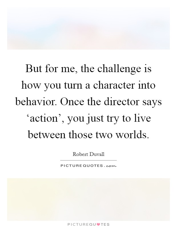 But for me, the challenge is how you turn a character into behavior. Once the director says 'action', you just try to live between those two worlds Picture Quote #1