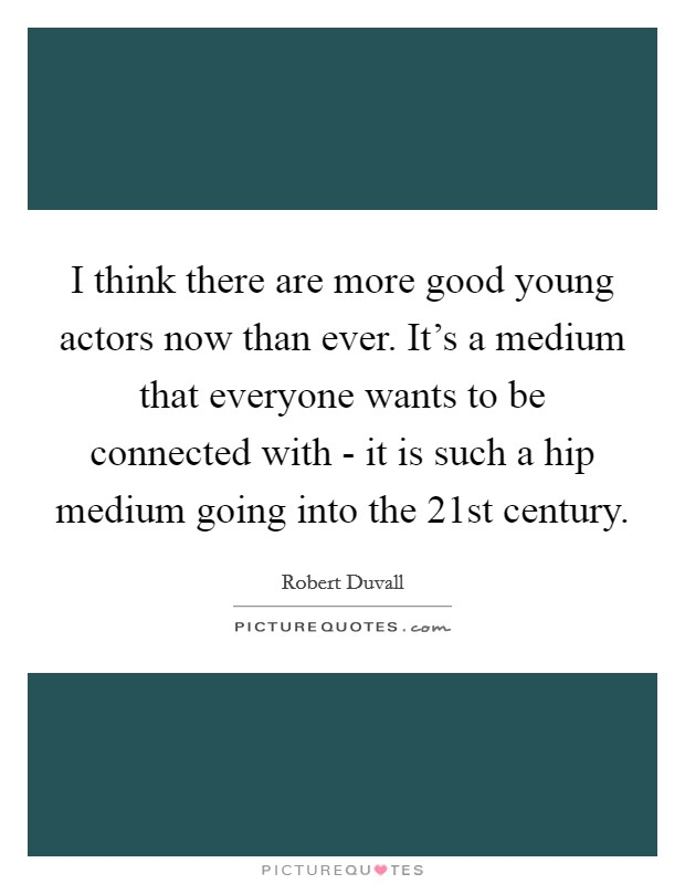 I think there are more good young actors now than ever. It's a medium that everyone wants to be connected with - it is such a hip medium going into the 21st century Picture Quote #1