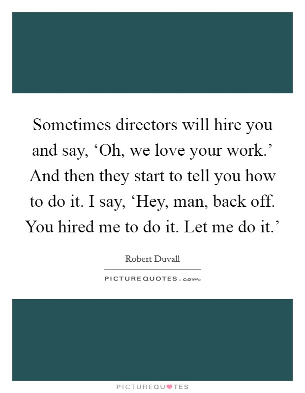 Sometimes directors will hire you and say, 'Oh, we love your work.' And then they start to tell you how to do it. I say, 'Hey, man, back off. You hired me to do it. Let me do it.' Picture Quote #1