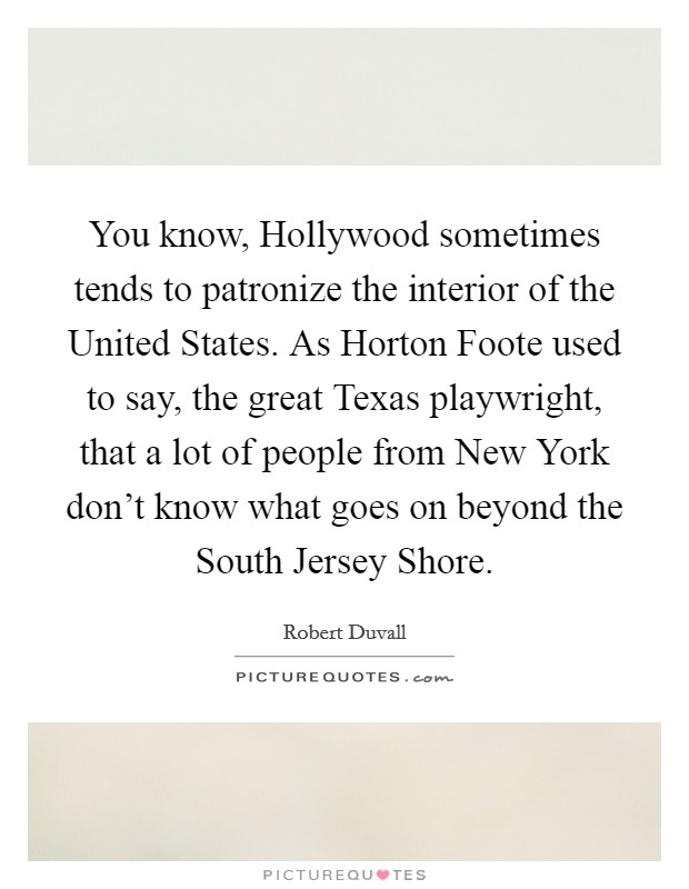 You know, Hollywood sometimes tends to patronize the interior of the United States. As Horton Foote used to say, the great Texas playwright, that a lot of people from New York don't know what goes on beyond the South Jersey Shore Picture Quote #1