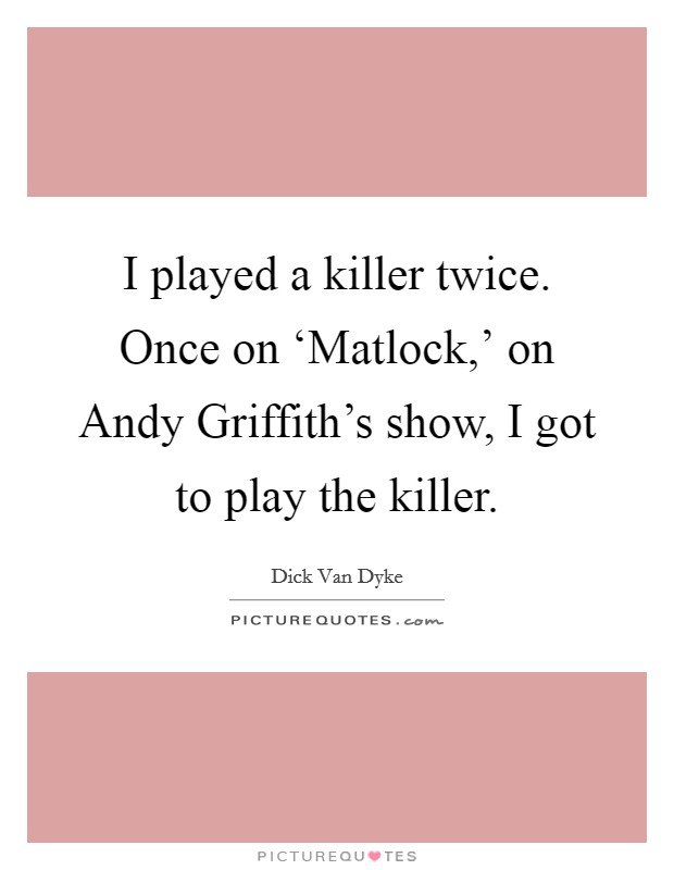 I played a killer twice. Once on 'Matlock,' on Andy Griffith's show, I got to play the killer Picture Quote #1