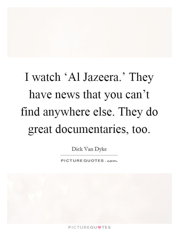 I watch 'Al Jazeera.' They have news that you can't find anywhere else. They do great documentaries, too Picture Quote #1