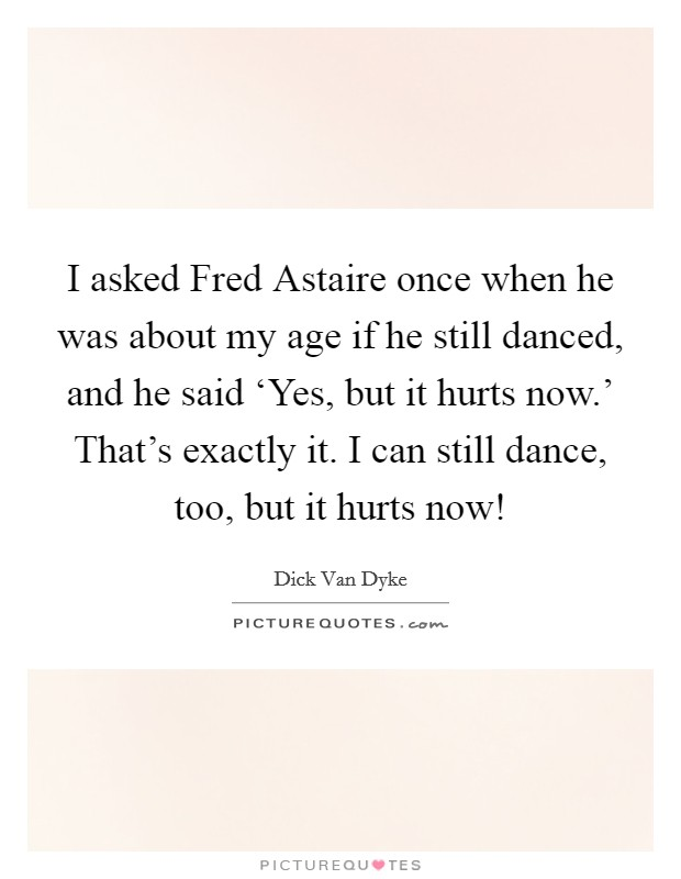 I asked Fred Astaire once when he was about my age if he still danced, and he said 'Yes, but it hurts now.' That's exactly it. I can still dance, too, but it hurts now! Picture Quote #1