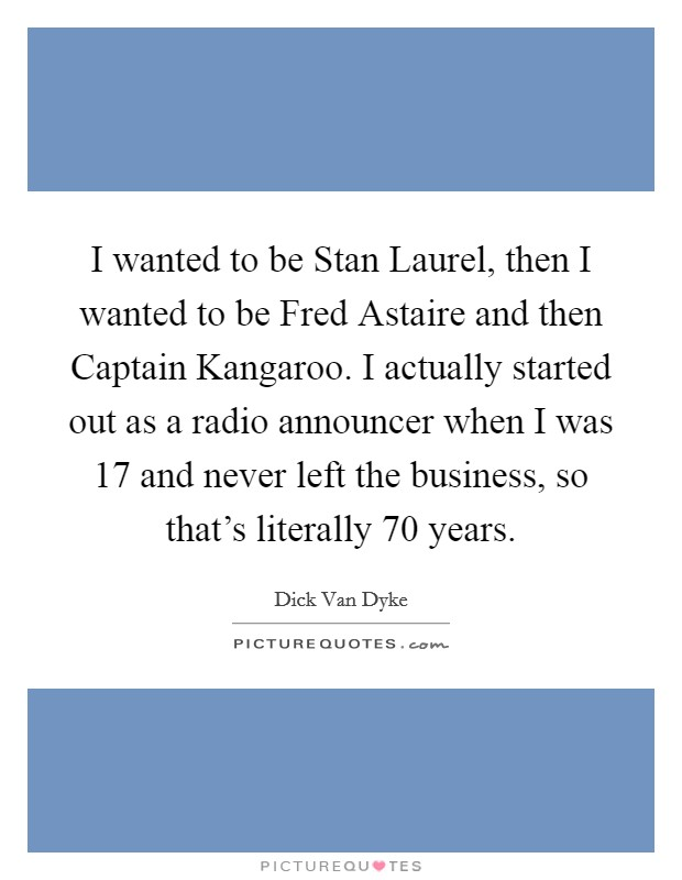 I wanted to be Stan Laurel, then I wanted to be Fred Astaire and then Captain Kangaroo. I actually started out as a radio announcer when I was 17 and never left the business, so that's literally 70 years Picture Quote #1
