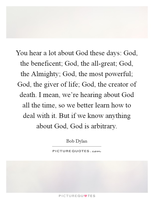 You hear a lot about God these days: God, the beneficent; God, the all-great; God, the Almighty; God, the most powerful; God, the giver of life; God, the creator of death. I mean, we're hearing about God all the time, so we better learn how to deal with it. But if we know anything about God, God is arbitrary Picture Quote #1