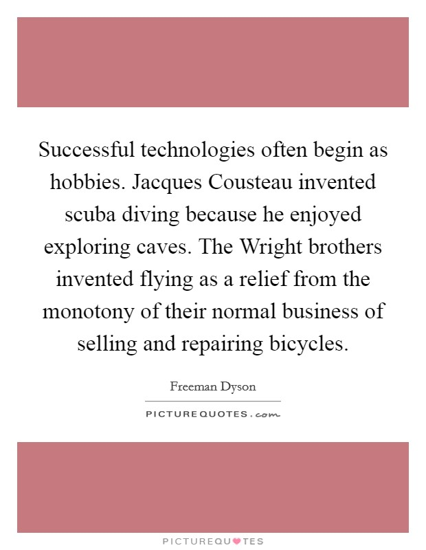 Successful technologies often begin as hobbies. Jacques Cousteau invented scuba diving because he enjoyed exploring caves. The Wright brothers invented flying as a relief from the monotony of their normal business of selling and repairing bicycles Picture Quote #1