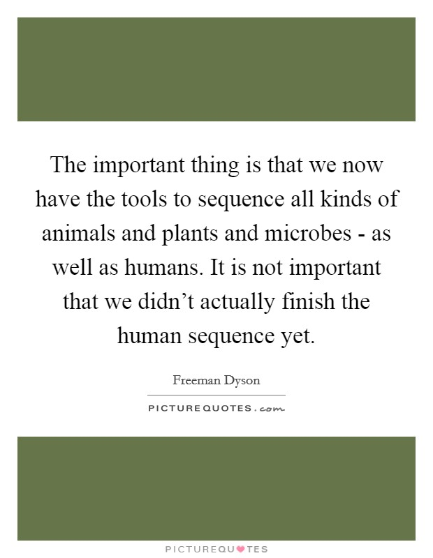 The important thing is that we now have the tools to sequence all kinds of animals and plants and microbes - as well as humans. It is not important that we didn't actually finish the human sequence yet Picture Quote #1