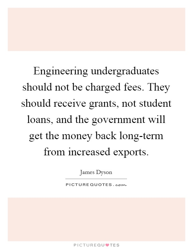 Engineering undergraduates should not be charged fees. They should receive grants, not student loans, and the government will get the money back long-term from increased exports Picture Quote #1