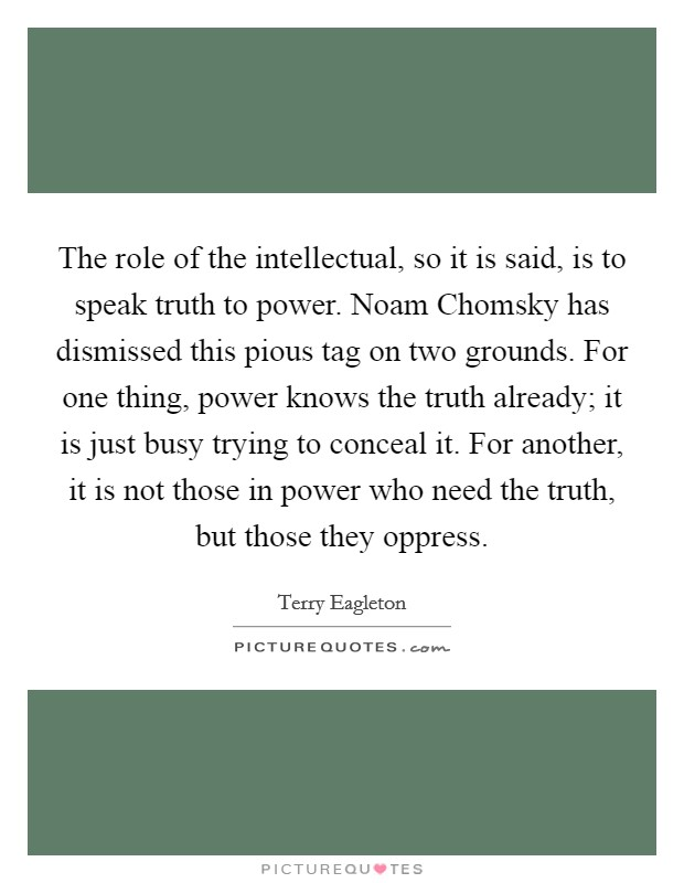 The role of the intellectual, so it is said, is to speak truth to power. Noam Chomsky has dismissed this pious tag on two grounds. For one thing, power knows the truth already; it is just busy trying to conceal it. For another, it is not those in power who need the truth, but those they oppress Picture Quote #1
