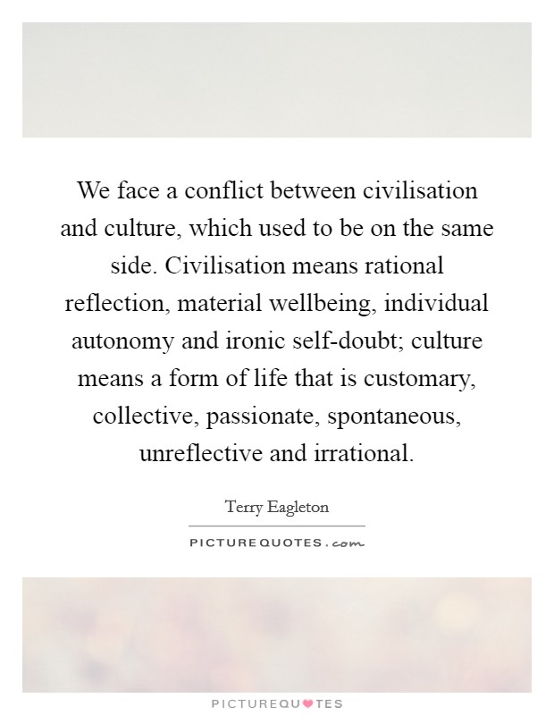 We face a conflict between civilisation and culture, which used to be on the same side. Civilisation means rational reflection, material wellbeing, individual autonomy and ironic self-doubt; culture means a form of life that is customary, collective, passionate, spontaneous, unreflective and irrational Picture Quote #1