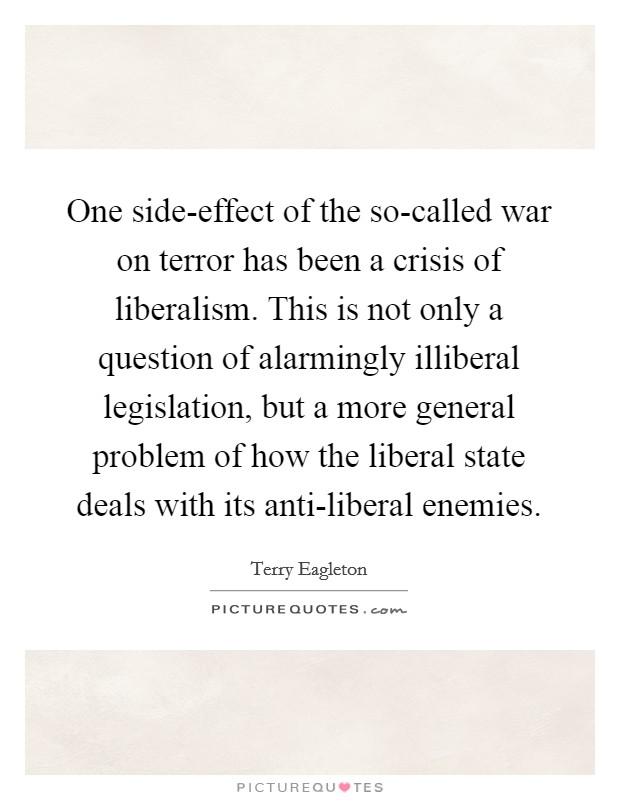 One side-effect of the so-called war on terror has been a crisis of liberalism. This is not only a question of alarmingly illiberal legislation, but a more general problem of how the liberal state deals with its anti-liberal enemies Picture Quote #1