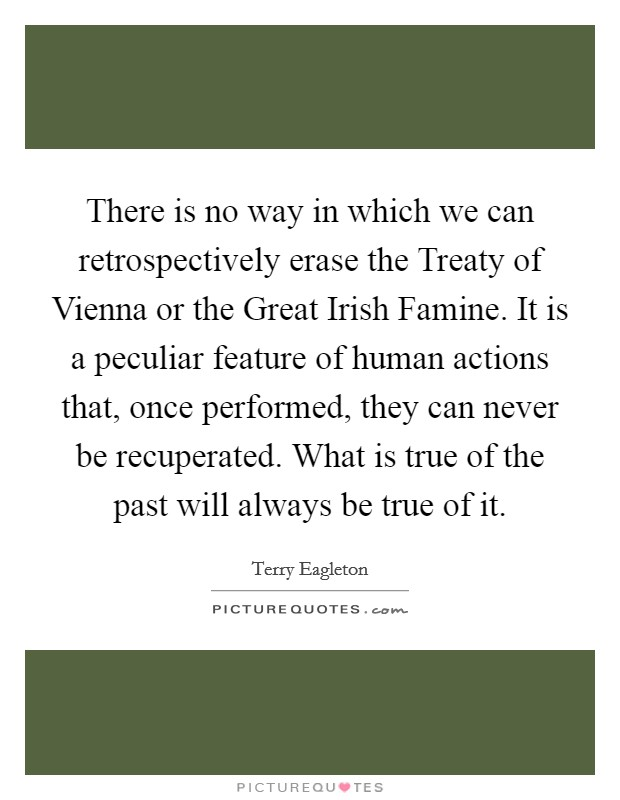 There is no way in which we can retrospectively erase the Treaty of Vienna or the Great Irish Famine. It is a peculiar feature of human actions that, once performed, they can never be recuperated. What is true of the past will always be true of it Picture Quote #1