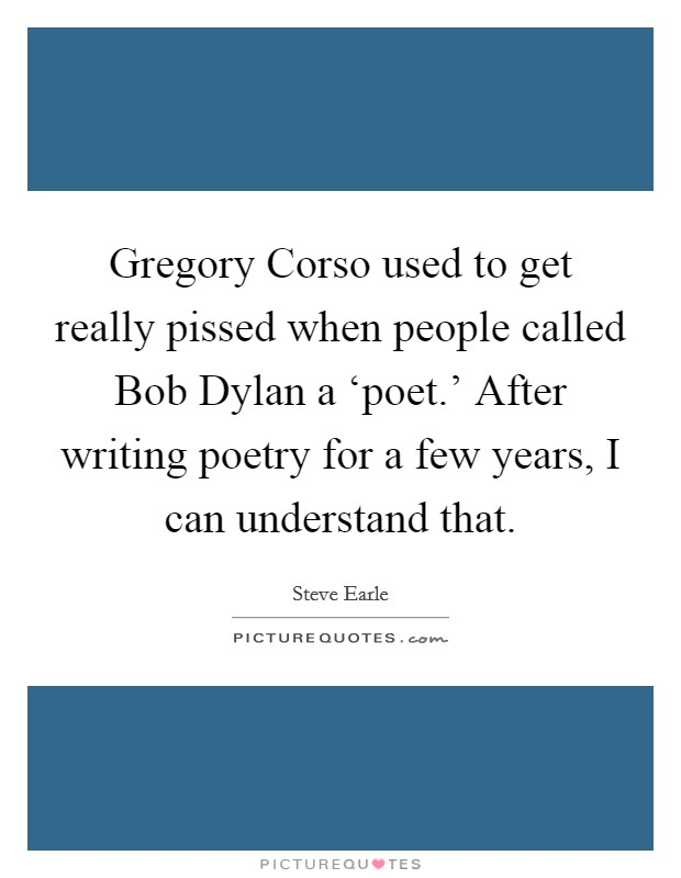 Gregory Corso used to get really pissed when people called Bob Dylan a 'poet.' After writing poetry for a few years, I can understand that Picture Quote #1