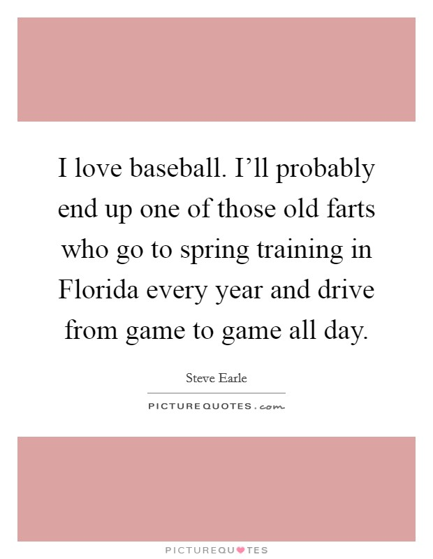 I love baseball. I'll probably end up one of those old farts who go to spring training in Florida every year and drive from game to game all day Picture Quote #1